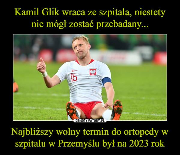 Najbliższy wolny termin do ortopedy w szpitalu w Przemyślu był na 2023 rok –