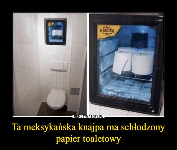 Ta meksykańska knajpa ma schłodzony papier toaletowy –