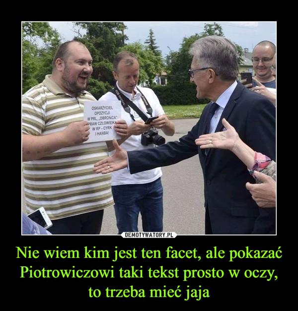 Nie wiem kim jest ten facet, ale pokazać Piotrowiczowi taki tekst prosto w oczy, to trzeba mieć jaja –