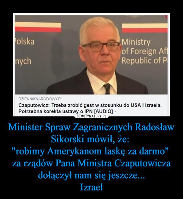 """Minister Spraw Zagranicznych Radosław Sikorski mówił, że: """"robimy Amerykanom laskę za darmo""""  za rządów Pana Ministra Czaputowicza dołączył nam się jeszcze...Izrael –"""