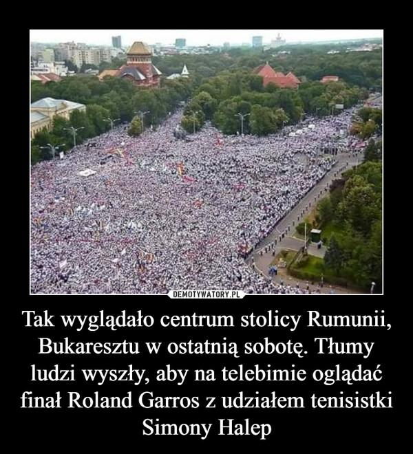 Tak wyglądało centrum stolicy Rumunii, Bukaresztu w ostatnią sobotę. Tłumy ludzi wyszły, aby na telebimie oglądać finał Roland Garros z udziałem tenisistki Simony Halep –