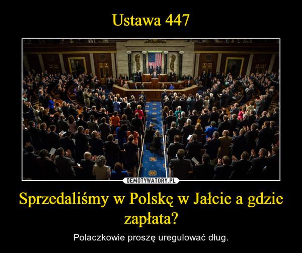 Sprzedaliśmy w Polskę w Jałcie a gdzie zapłata? – Polaczkowie proszę uregulować dług.