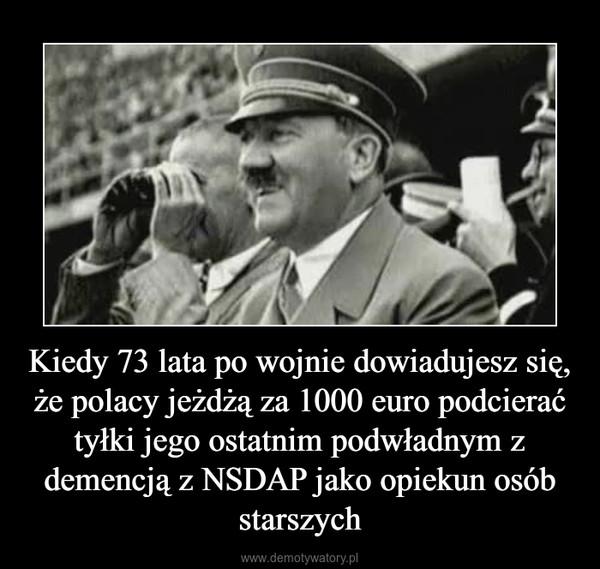 Kiedy 73 lata po wojnie dowiadujesz się, że polacy jeżdżą za 1000 euro podcierać tyłki jego ostatnim podwładnym z demencją z NSDAP jako opiekun osób starszych –