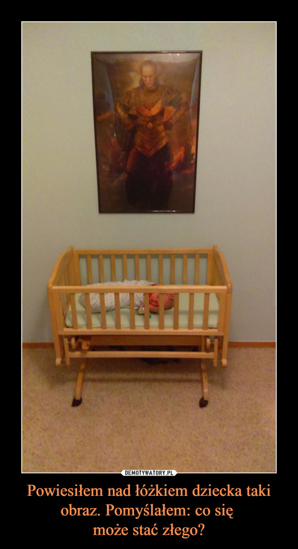 Powiesiłem nad łóżkiem dziecka taki obraz. Pomyślałem: co się może stać złego? –