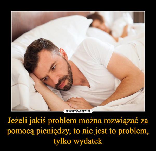 Jeżeli jakiś problem można rozwiązać za pomocą pieniędzy, to nie jest to problem, tylko wydatek –