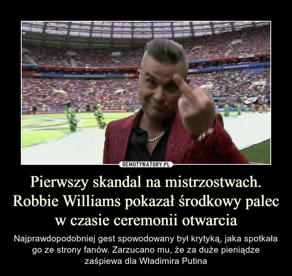 Pierwszy skandal na mistrzostwach. Robbie Williams pokazał środkowy palec w czasie ceremonii otwarcia – Najprawdopodobniej gest spowodowany był krytyką, jaka spotkała go ze strony fanów. Zarzucano mu, że za duże pieniądze zaśpiewa dla Władimira Putina