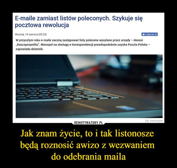 """Jak znam życie, to i tak listonosze będą roznosić awizo z wezwaniem do odebrania maila –  E-maile zamiast listów poleconych. Szykuje się pocztowa rewolucjaW przyszłym roku e-maile zaczną zastępować listy polecone wysyłane przez urzędy – donosi """"Rzeczpospolita"""". Monopol na obsługę e-korespondencji prawdopodobnie uzyska Poczta Polska – zapowiada dziennik."""