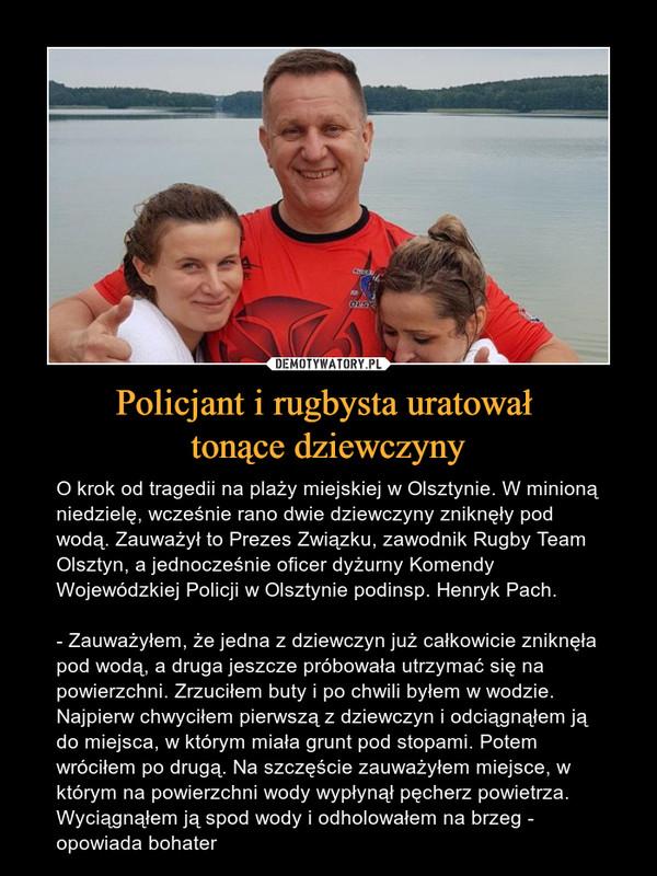 Policjant i rugbysta uratował tonące dziewczyny – O krok od tragedii na plaży miejskiej w Olsztynie. W minioną niedzielę, wcześnie rano dwie dziewczyny zniknęły pod wodą. Zauważył to Prezes Związku, zawodnik Rugby Team Olsztyn, a jednocześnie oficer dyżurny Komendy Wojewódzkiej Policji w Olsztynie podinsp. Henryk Pach.- Zauważyłem, że jedna z dziewczyn już całkowicie zniknęła pod wodą, a druga jeszcze próbowała utrzymać się na powierzchni. Zrzuciłem buty i po chwili byłem w wodzie. Najpierw chwyciłem pierwszą z dziewczyn i odciągnąłem ją do miejsca, w którym miała grunt pod stopami. Potem wróciłem po drugą. Na szczęście zauważyłem miejsce, w którym na powierzchni wody wypłynął pęcherz powietrza. Wyciągnąłem ją spod wody i odholowałem na brzeg - opowiada bohater