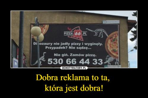 Dobra reklama to ta,  która jest dobra!