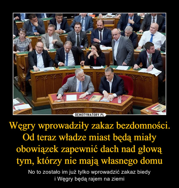 Węgry wprowadziły zakaz bezdomności. Od teraz władze miast będą miały obowiązek zapewnić dach nad głową tym, którzy nie mają własnego domu – No to zostało im już tylko wprowadzić zakaz biedyi Węgry będą rajem na ziemi