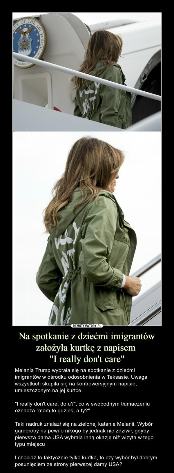 """Na spotkanie z dziećmi imigrantów założyła kurtkę z napisem """"I really don't care"""" – Melania Trump wybrała się na spotkanie z dziećmi imigrantów w ośrodku odosobnienia w Teksasie. Uwaga wszystkich skupiła się na kontrowersyjnym napisie, umieszczonym na jej kurtce.""""I really don't care, do u?"""", co w swobodnym tłumaczeniu oznacza """"mam to gdzieś, a ty?""""Taki nadruk znalazł się na zielonej katanie Melanii. Wybór garderoby na pewno nikogo by jednak nie zdziwił, gdyby pierwsza dama USA wybrała inną okazję niż wizyta w tego typu miejscuI chociaż to faktycznie tylko kurtka, to czy wybór był dobrym posunięciem ze strony pierwszej damy USA?"""