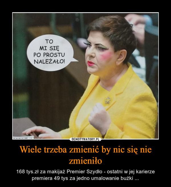 Wiele trzeba zmienić by nic się nie zmieniło – 168 tys.zł za makijaż Premier Szydło - ostatni w jej karierze premiera 49 tys za jedno umalowanie buźki ...