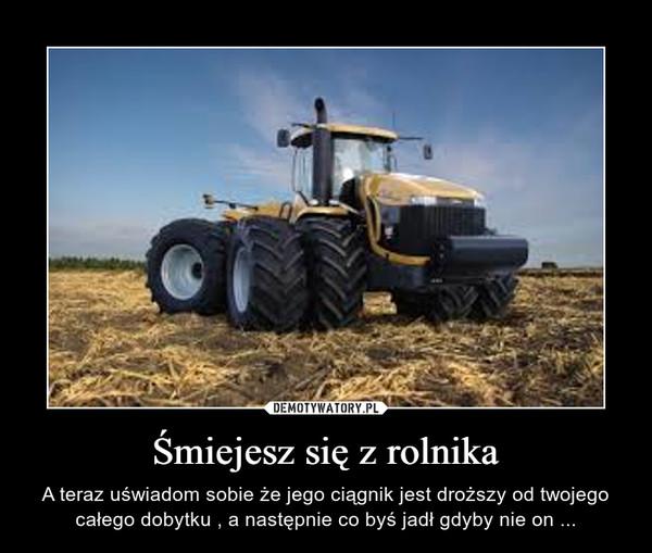 Śmiejesz się z rolnika – A teraz uświadom sobie że jego ciągnik jest droższy od twojego całego dobytku , a następnie co byś jadł gdyby nie on ...