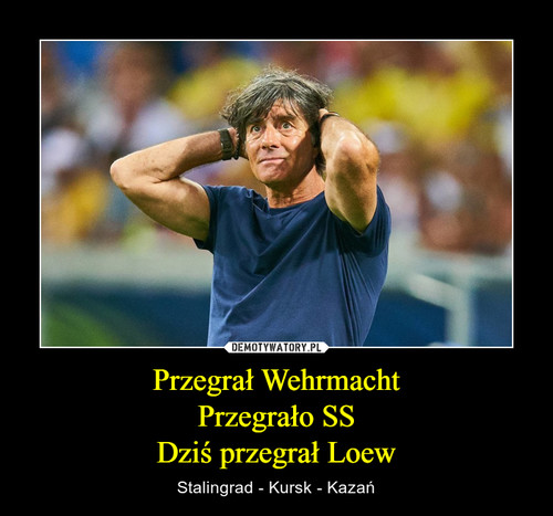 Przegrał Wehrmacht Przegrało SS Dziś przegrał Loew