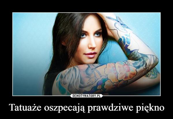 Tatuaże oszpecają prawdziwe piękno –
