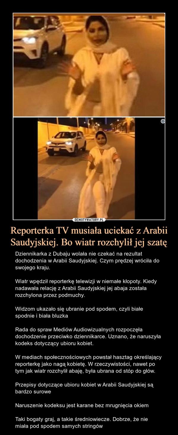 Reporterka TV musiała uciekać z Arabii Saudyjskiej. Bo wiatr rozchylił jej szatę – Dziennikarka z Dubaju wolała nie czekać na rezultat dochodzenia w Arabii Saudyjskiej. Czym prędzej wróciła do swojego kraju.Wiatr wpędził reporterkę telewizji w niemałe kłopoty. Kiedy nadawała relację z Arabii Saudyjskiej jej abaja została rozchylona przez podmuchy.Widzom ukazało się ubranie pod spodem, czyli białe spodnie i biała bluzkaRada do spraw Mediów Audiowizualnych rozpoczęła dochodzenie przeciwko dziennikarce. Uznano, że naruszyła kodeks dotyczący ubioru kobiet.W mediach społecznościowych powstał hasztag określający reporterkę jako nagą kobietę. W rzeczywistości, nawet po tym jak wiatr rozchylił abaję, była ubrana od stóp do głów.Przepisy dotyczące ubioru kobiet w Arabii Saudyjskiej są bardzo suroweNaruszenie kodeksu jest karane bez mrugnięcia okiemTaki bogaty graj, a takie średniowiecze. Dobrze, że nie miała pod spodem samych stringów