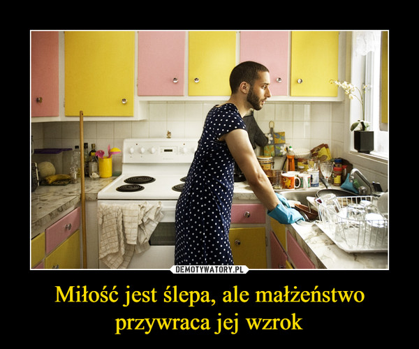 Miłość jest ślepa, ale małżeństwo przywraca jej wzrok –