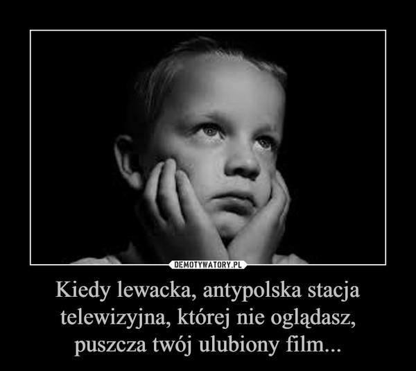Kiedy lewacka, antypolska stacja telewizyjna, której nie oglądasz,puszcza twój ulubiony film... –