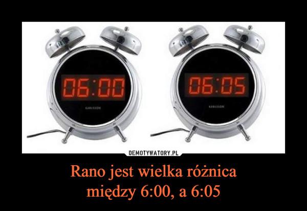 Rano jest wielka różnicamiędzy 6:00, a 6:05 –