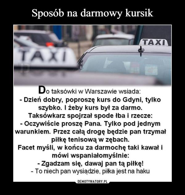 –  Do taksówki w Warszawie wsiada: - Dzień dobry, poproszę kurs do Gdyni, tylko szybko. I żeby kurs był za darmo. Taksówkarz spojrzał spode łba i rzecze: - Oczywiście proszę Pana. Tylko pod jednym warunkiem. Przez całą drogę będzie pan trzymał piłkę tenisową w zębach. Facet myśli, w końcu za darmochę taki kawał i mówi wspaniałomyślnie: - Zgadzam się, dawaj pan tą piłkę! - To niech pan wysiądzie, pika jest na haku