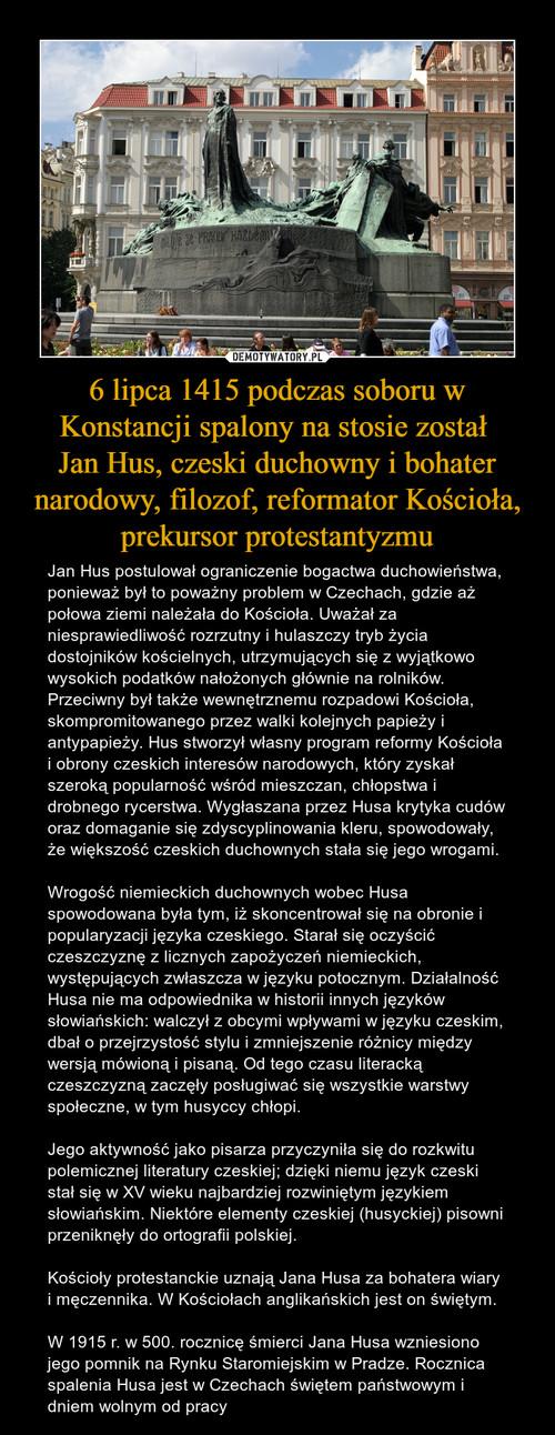 6 lipca 1415 podczas soboru w Konstancji spalony na stosie został  Jan Hus, czeski duchowny i bohater narodowy, filozof, reformator Kościoła, prekursor protestantyzmu