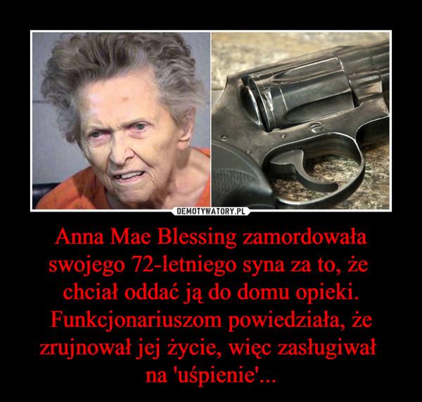 Anna Mae Blessing zamordowała swojego 72-letniego syna za to, że chciał oddać ją do domu opieki. Funkcjonariuszom powiedziała, że zrujnował jej życie, więc zasługiwał na 'uśpienie'... –