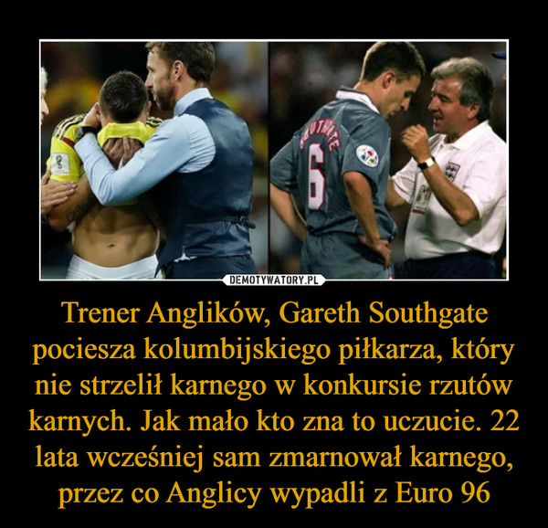 Trener Anglików, Gareth Southgate pociesza kolumbijskiego piłkarza, który nie strzelił karnego w konkursie rzutów karnych. Jak mało kto zna to uczucie. 22 lata wcześniej sam zmarnował karnego, przez co Anglicy wypadli z Euro 96 –