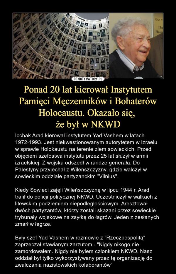 """Ponad 20 lat kierował Instytutem Pamięci Męczenników i Bohaterów Holocaustu. Okazało się, że był w NKWD – Icchak Arad kierował instytutem Yad Vashem w latach 1972-1993. Jest niekwestionowanym autorytetem w Izraelu w sprawie Holokaustu na terenie ziem sowieckich. Przed objęciem szefostwa instytutu przez 25 lat służył w armii izraelskiej. Z wojska odszedł w randze generała. Do Palestyny przyjechał z Wileńszczyzny, gdzie walczył w sowieckim oddziale partyzanckim """"Vilnius"""".Kiedy Sowieci zajęli Wileńszczyznę w lipcu 1944 r. Arad trafił do policji politycznej NKWD. Uczestniczył w walkach z litewskim podziemiem niepodległościowym. Aresztował dwóch partyzantów, którzy zostali skazani przez sowieckie trybunały wojskowe na zsyłkę do łagrów. Jeden z zesłanych zmarł w łagrze.Były szef Yad Vashem w rozmowie z """"Rzeczpospolitą"""" zaprzeczał stawianym zarzutom - """"Nigdy nikogo nie zamordowałem. Nigdy nie byłem członkiem NKWD. Nasz oddział był tylko wykorzystywany przez tę organizację do zwalczania nazistowskich kolaborantów"""""""