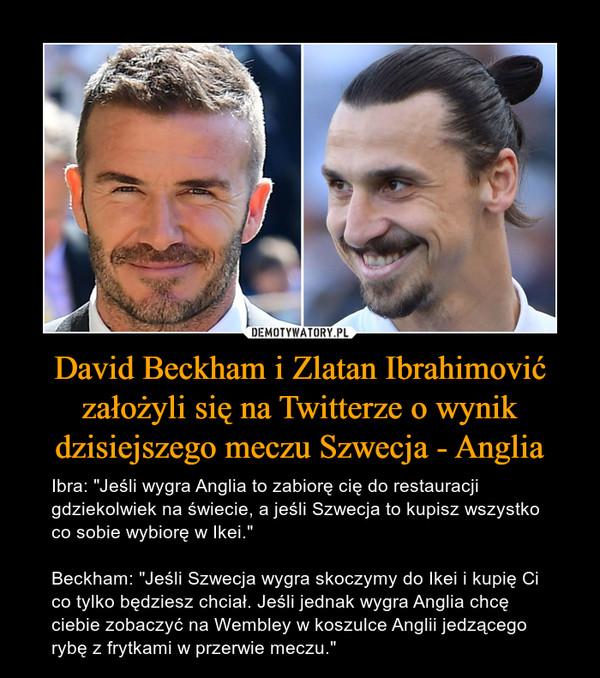 """David Beckham i Zlatan Ibrahimović założyli się na Twitterze o wynik dzisiejszego meczu Szwecja - Anglia – Ibra: """"Jeśli wygra Anglia to zabiorę cię do restauracji gdziekolwiek na świecie, a jeśli Szwecja to kupisz wszystko co sobie wybiorę w Ikei.""""Beckham: """"Jeśli Szwecja wygra skoczymy do Ikei i kupię Ci co tylko będziesz chciał. Jeśli jednak wygra Anglia chcę ciebie zobaczyć na Wembley w koszulce Anglii jedzącego rybę z frytkami w przerwie meczu."""""""