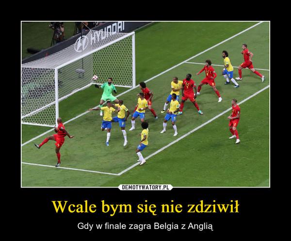 Wcale bym się nie zdziwił – Gdy w finale zagra Belgia z Anglią