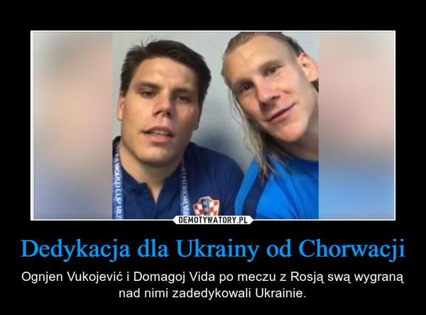 Dedykacja dla Ukrainy od Chorwacji – Ognjen Vukojević i Domagoj Vida po meczu z Rosją swą wygraną nad nimi zadedykowali Ukrainie.