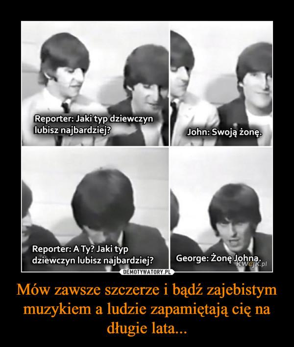 Mów zawsze szczerze i bądź zajebistym muzykiem a ludzie zapamiętają cię na długie lata... –