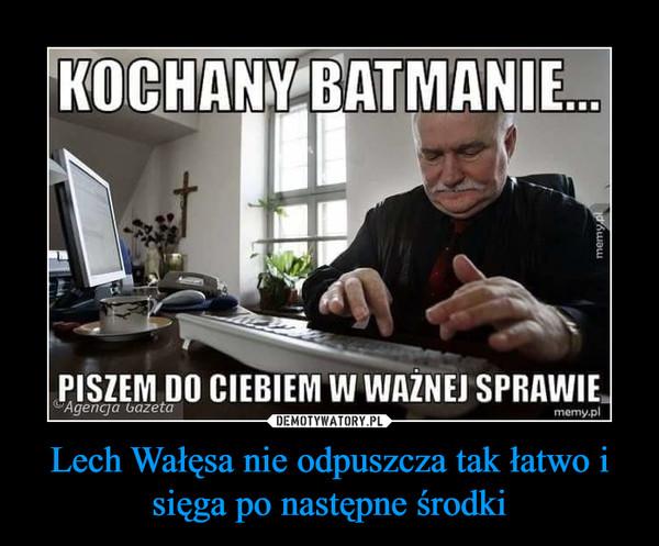 Lech Wałęsa nie odpuszcza tak łatwo i sięga po następne środki –