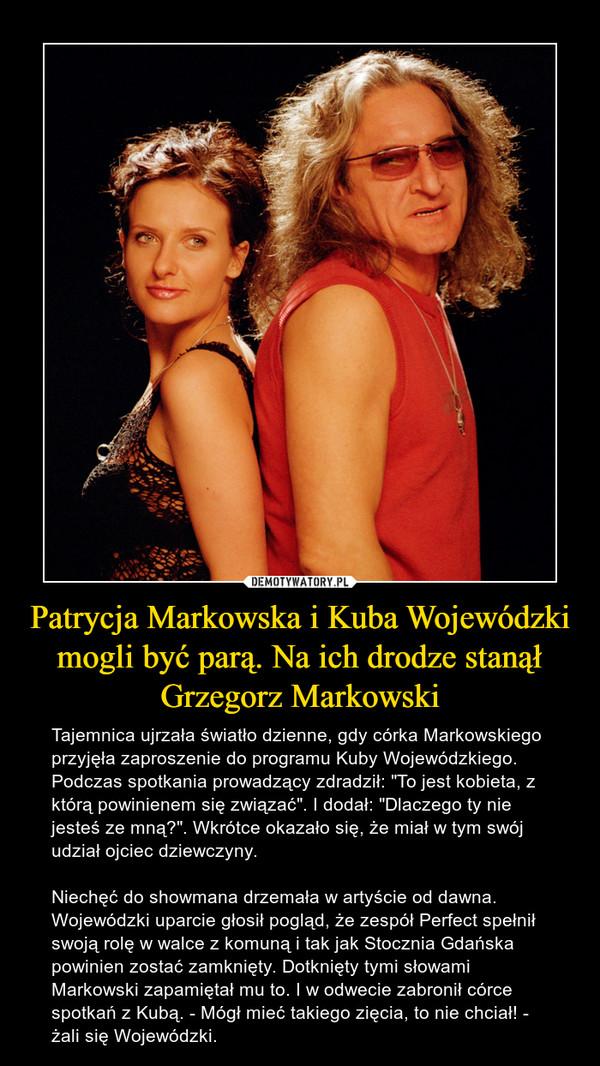 """Patrycja Markowska i Kuba Wojewódzki mogli być parą. Na ich drodze stanął Grzegorz Markowski – Tajemnica ujrzała światło dzienne, gdy córka Markowskiego przyjęła zaproszenie do programu Kuby Wojewódzkiego. Podczas spotkania prowadzący zdradził: """"To jest kobieta, z którą powinienem się związać"""". I dodał: """"Dlaczego ty nie jesteś ze mną?"""". Wkrótce okazało się, że miał w tym swój udział ojciec dziewczyny.Niechęć do showmana drzemała w artyście od dawna. Wojewódzki uparcie głosił pogląd, że zespół Perfect spełnił swoją rolę w walce z komuną i tak jak Stocznia Gdańska powinien zostać zamknięty. Dotknięty tymi słowami Markowski zapamiętał mu to. I w odwecie zabronił córce spotkań z Kubą. - Mógł mieć takiego zięcia, to nie chciał! - żali się Wojewódzki."""