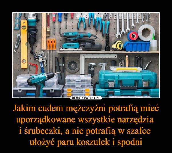 Jakim cudem mężczyźni potrafią mieć uporządkowane wszystkie narzędzia i śrubeczki, a nie potrafią w szafce ułożyć paru koszulek i spodni –