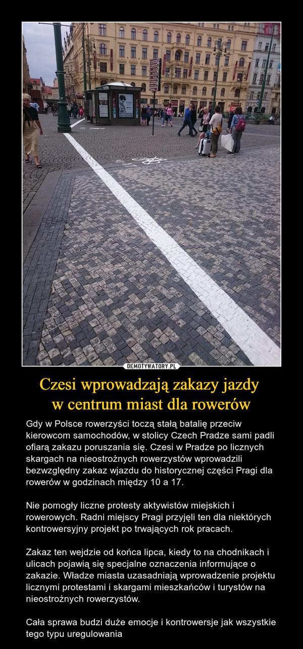 Czesi wprowadzają zakazy jazdy w centrum miast dla rowerów – Gdy w Polsce rowerzyści toczą stałą batalię przeciw kierowcom samochodów, w stolicy Czech Pradze sami padli ofiarą zakazu poruszania się. Czesi w Pradze po licznych skargach na nieostrożnych rowerzystów wprowadzili bezwzględny zakaz wjazdu do historycznej części Pragi dla rowerów w godzinach między 10 a 17.Nie pomogły liczne protesty aktywistów miejskich i rowerowych. Radni miejscy Pragi przyjęli ten dla niektórych kontrowersyjny projekt po trwających rok pracach.Zakaz ten wejdzie od końca lipca, kiedy to na chodnikach i ulicach pojawią się specjalne oznaczenia informujące o zakazie. Władze miasta uzasadniają wprowadzenie projektu licznymi protestami i skargami mieszkańców i turystów na nieostrożnych rowerzystów. Cała sprawa budzi duże emocje i kontrowersje jak wszystkie tego typu uregulowania