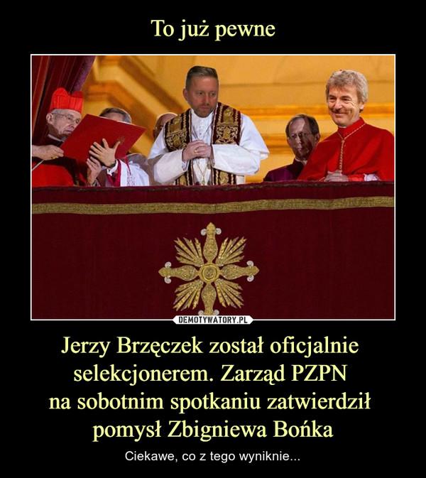 Jerzy Brzęczek został oficjalnie selekcjonerem. Zarząd PZPN na sobotnim spotkaniu zatwierdził pomysł Zbigniewa Bońka – Ciekawe, co z tego wyniknie...