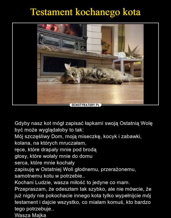 – Gdyby nasz kot mógł zapisać łapkami swoją Ostatnią Wolę być może wyglądałoby to tak:Mój szczęśliwy Dom, moją miseczkę, kocyk i zabawki, kolana, na których mruczałam,ręce, które drapały mnie pod brodągłosy, które wołały mnie do domuserca, które mnie kochałyzapisuję w Ostatniej Woli głodnemu, przerażonemu, samotnemu kotu w potrzebie..Kochani Ludzie, wasza miłość to jedyne co mam. Przepraszam, że odeszłam tak szybko, ale nie mówcie, że już nigdy nie pokochacie innego kota tylko wypełnijcie mój testament i dajcie wszystko, co miałam komuś, kto bardzo tego potrzebuje..Wasza Majka