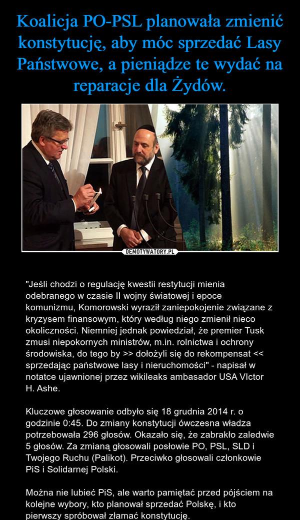 """– """"Jeśli chodzi o regulację kwestii restytucji mienia odebranego w czasie II wojny światowej i epoce komunizmu, Komorowski wyraził zaniepokojenie związane z kryzysem finansowym, który według niego zmienił nieco okoliczności. Niemniej jednak powiedział, że premier Tusk zmusi niepokornych ministrów, m.in. rolnictwa i ochrony środowiska, do tego by >> dołożyli się do rekompensat << sprzedając państwowe lasy i nieruchomości"""" - napisał w notatce ujawnionej przez wikileaks ambasador USA VIctor H. Ashe.Kluczowe głosowanie odbyło się 18 grudnia 2014 r. o godzinie 0:45. Do zmiany konstytucji ówczesna władza potrzebowała 296 głosów. Okazało się, że zabrakło zaledwie 5 głosów. Za zmianą głosowali posłowie PO, PSL, SLD i Twojego Ruchu (Palikot). Przeciwko głosowali członkowie PiS i Solidarnej Polski. Można nie lubieć PiS, ale warto pamiętać przed pójściem na kolejne wybory, kto planował sprzedać Polskę, i kto pierwszy spróbował złamać konstytucję."""