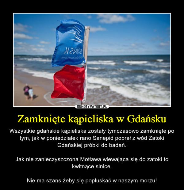 Zamknięte kąpieliska w Gdańsku – Wszystkie gdańskie kąpieliska zostały tymczasowo zamknięte po tym, jak w poniedziałek rano Sanepid pobrał z wód Zatoki Gdańskiej próbki do badań.Jak nie zanieczyszczona Motława wlewająca się do zatoki to kwitnące sinice.Nie ma szans żeby się popluskać w naszym morzu!