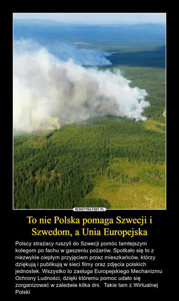 To nie Polska pomaga Szwecji i Szwedom, a Unia Europejska – Polscy strażacy ruszyli do Szwecji pomóc tamtejszym kolegom po fachu w gaszeniu pożarów. Spotkało się to z niezwykle ciepłym przyjęciem przez mieszkańców, którzy dziękują i publikują w sieci filmy oraz zdjęcia polskich jednostek. Wszystko to zasługa Europejskiego Mechanizmu Ochrony Ludności, dzięki któremu pomoc udało się zorganizować w zaledwie kilka dni.  Takie tam z Wirtualnej Polski