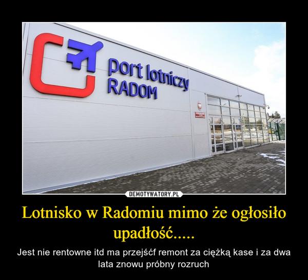Lotnisko w Radomiu mimo że ogłosiło upadłość..... – Jest nie rentowne itd ma przejśćf remont za ciężką kase i za dwa lata znowu próbny rozruch