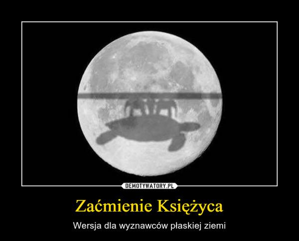 Zaćmienie Księżyca – Wersja dla wyznawców płaskiej ziemi