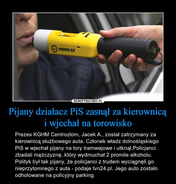 Pijany działacz PiS zasnął za kierownicą i wjechał na torowisko – Prezes KGHM Centrozłom, Jacek A., został zatrzymany za kierownicą służbowego auta. Członek władz dolnośląskiego PiS w wjechał pijany na tory tramwajowe i utknął.Policjanci zbadali mężczyznę, który wydmuchał 2 promile alkoholu. Polityk był tak pijany, że policjanci z trudem wyciągnęli go nieprzytomnego z auta - podaje tvn24.pl. Jego auto zostało odholowane na policyjny parking