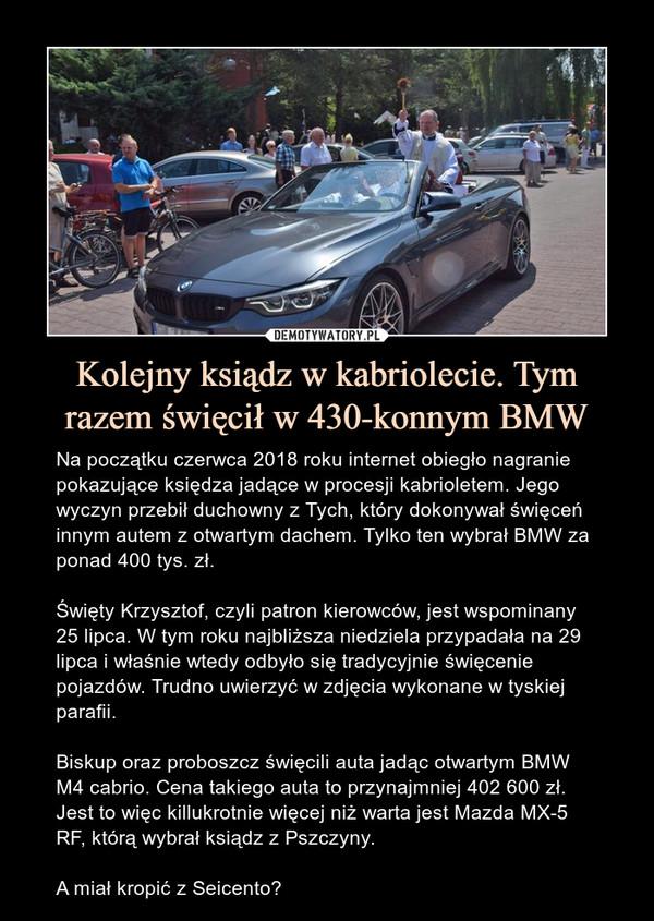 Kolejny ksiądz w kabriolecie. Tym razem święcił w 430-konnym BMW – Na początku czerwca 2018 roku internet obiegło nagranie pokazujące księdza jadące w procesji kabrioletem. Jego wyczyn przebił duchowny z Tych, który dokonywał święceń innym autem z otwartym dachem. Tylko ten wybrał BMW za ponad 400 tys. zł.Święty Krzysztof, czyli patron kierowców, jest wspominany 25 lipca. W tym roku najbliższa niedziela przypadała na 29 lipca i właśnie wtedy odbyło się tradycyjnie święcenie pojazdów. Trudno uwierzyć w zdjęcia wykonane w tyskiej parafii. Biskup oraz proboszcz święcili auta jadąc otwartym BMW M4 cabrio. Cena takiego auta to przynajmniej 402 600 zł. Jest to więc killukrotnie więcej niż warta jest Mazda MX-5 RF, którą wybrał ksiądz z Pszczyny.A miał kropić z Seicento?