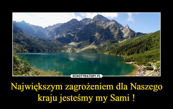 Największym zagrożeniem dla Naszego kraju jesteśmy my Sami ! –