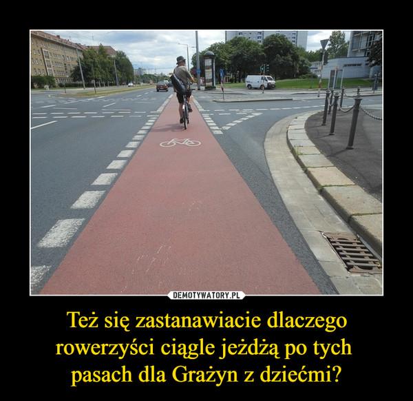 Też się zastanawiacie dlaczego rowerzyści ciągle jeżdżą po tych pasach dla Grażyn z dziećmi? –