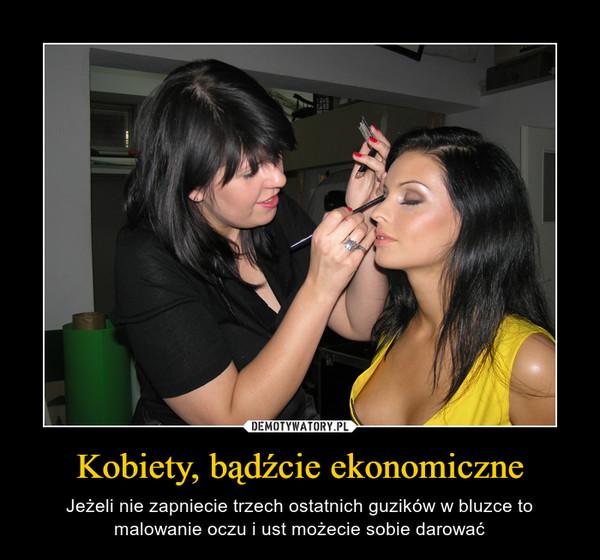 Kobiety, bądźcie ekonomiczne – Jeżeli nie zapniecie trzech ostatnich guzików w bluzce to malowanie oczu i ust możecie sobie darować