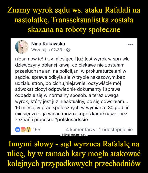 Innymi słowy - sąd wyrzuca Rafalalę na ulicę, by w ramach kary mogła atakować kolejnych przypadkowych przechodniów –  Nina Kukawska Wczoraj o 02:33 • ••• niesamowite! trzy miesiące i już jest wyrok w sprawie dziewczyny oblanej kawą. co ciekawe nie zostałam przesłuchana ani na policji,ani w prokuraturze,ani w sądzie. sprawa odbyła sie w trybie nakazowym,bez udziału stron, po cichu,niejawnie. oczywiście mój adwokat złożył odpowiednie dokumenty i sprawa odbędzie się w normalny sposób. a teraz uwaga wyrok, który jest już nieaktualny, bo się odwołałam... 16 miesięcy prac społecznych w wymiarze 30 godzin miesięcznie. ja widać można kogoś karać nawet bez zeznań i procesu. #polskisądssie