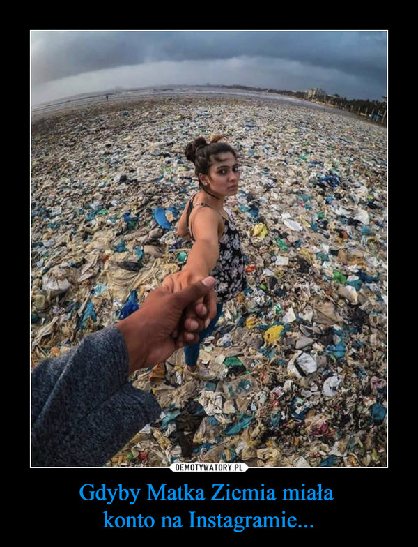 Gdyby Matka Ziemia miała konto na Instagramie... –